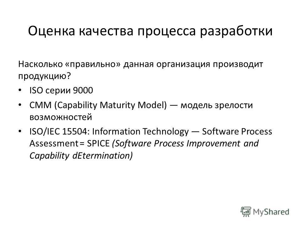 Оценка качества процесса разработки Насколько «правильно» данная организация производит продукцию? ISO серии 9000 CMM (Capability Maturity Model) модель зрелости возможностей ISO/IEC 15504: Information Technology Software Process Assessment = SPICE (