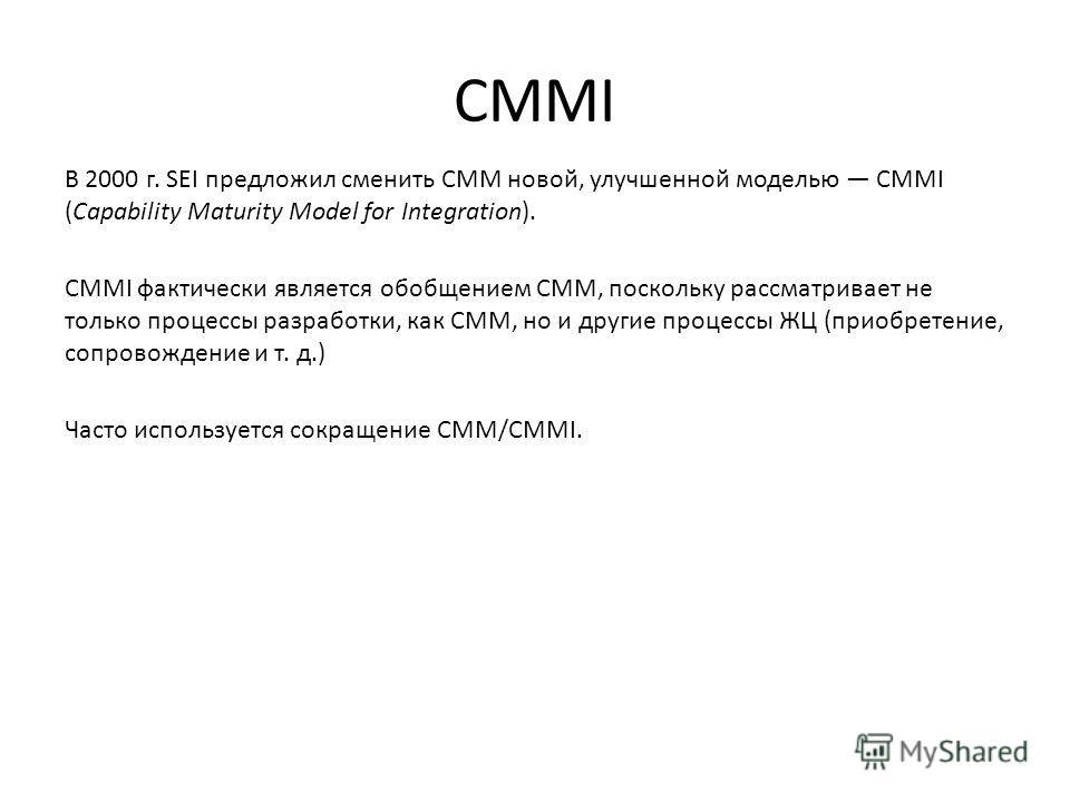CMMI В 2000 г. SEI предложил сменить CMM новой, улучшенной моделью CMMI (Capability Maturity Model for Integration). CMMI фактически является обобщением CMM, поскольку рассматривает не только процессы разработки, как CMM, но и другие процессы ЖЦ (при