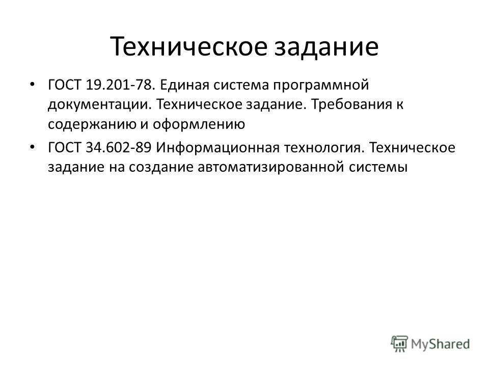 Техническое задание ГОСТ 19.201-78. Единая система программной документации. Техническое задание. Требования к содержанию и оформлению ГОСТ 34.602-89 Информационная технология. Техническое задание на создание автоматизированной системы