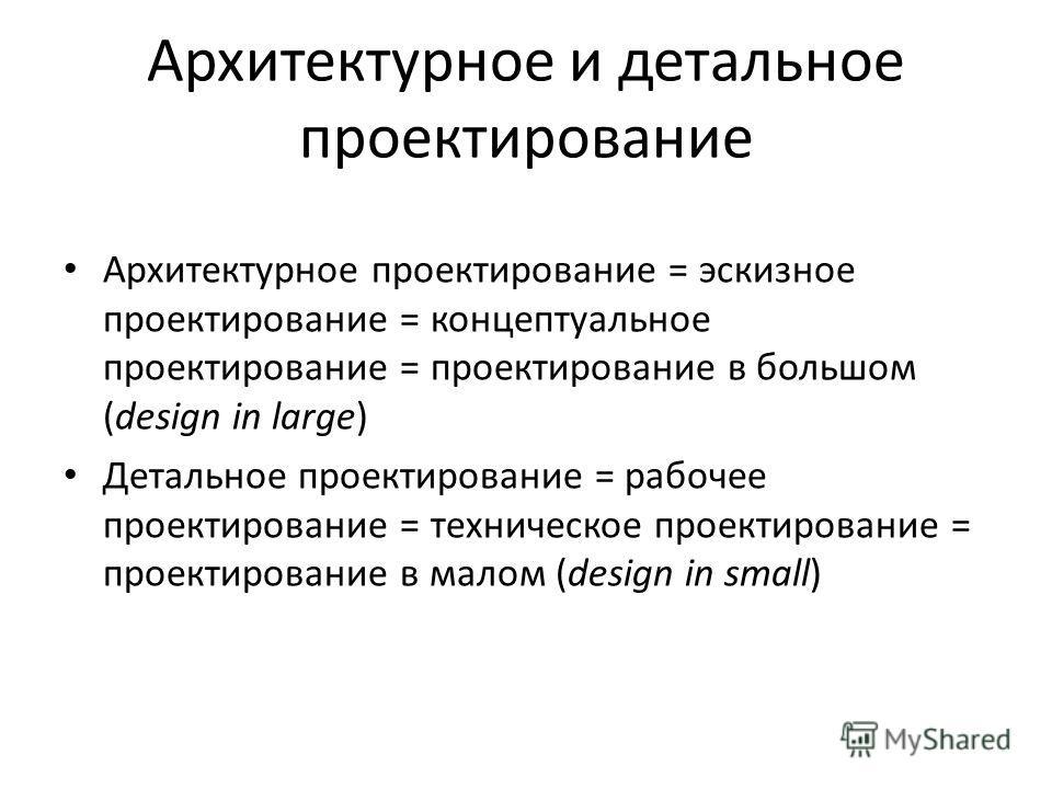 Архитектурное и детальное проектирование Архитектурное проектирование = эскизное проектирование = концептуальное проектирование = проектирование в большом (design in large) Детальное проектирование = рабочее проектирование = техническое проектировани