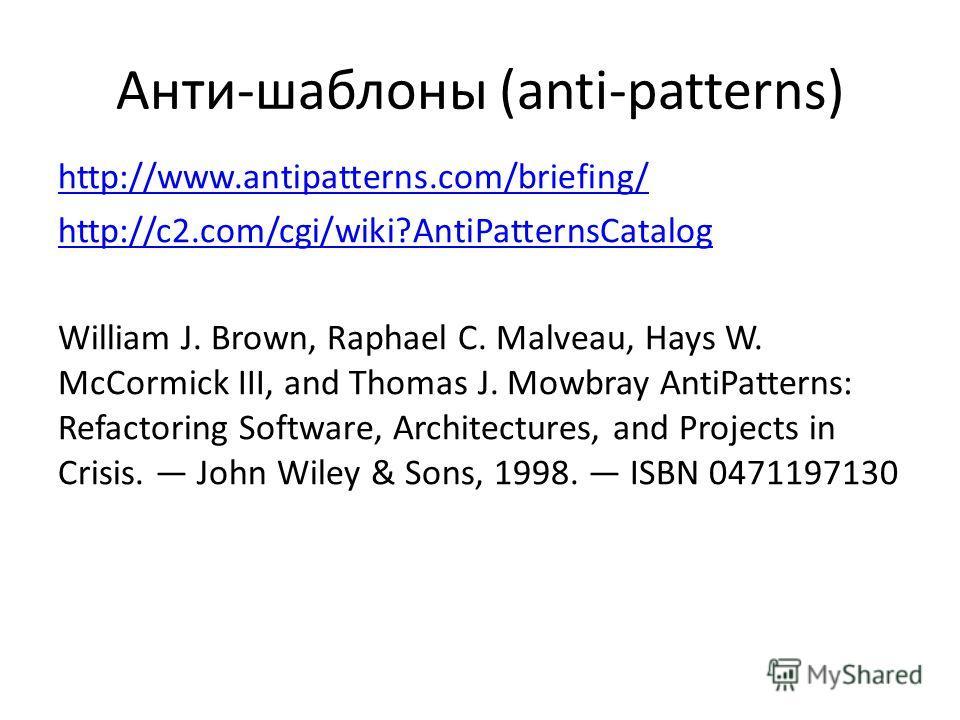 Анти-шаблоны (anti-patterns) http://www.antipatterns.com/briefing/ http://c2.com/cgi/wiki?AntiPatternsCatalog William J. Brown, Raphael C. Malveau, Hays W. McCormick III, and Thomas J. Mowbray AntiPatterns: Refactoring Software, Architectures, and Pr