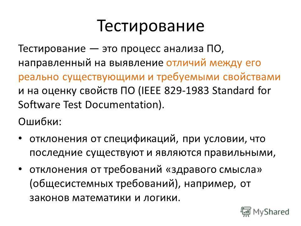 Тестирование Тестирование это процесс анализа ПО, направленный на выявление отличий между его реально существующими и требуемыми свойствами и на оценку свойств ПО (IEEE 829-1983 Standard for Software Test Documentation). Ошибки: отклонения от специфи