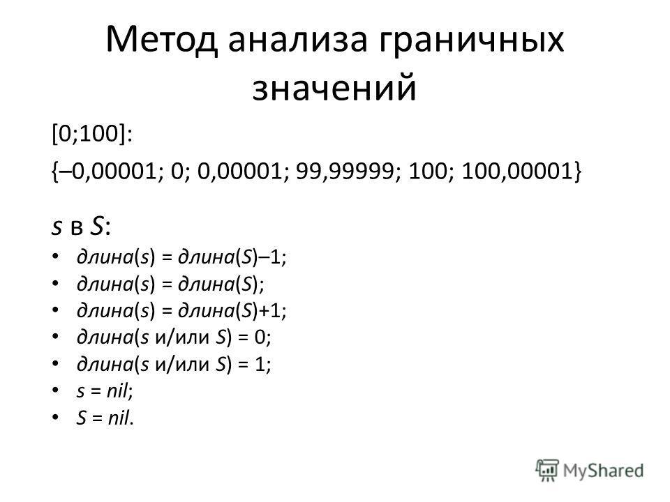 Метод анализа граничных значений [0;100]: {–0,00001; 0; 0,00001; 99,99999; 100; 100,00001} s в S: длина(s) = длина(S)–1; длина(s) = длина(S); длина(s) = длина(S)+1; длина(s и/или S) = 0; длина(s и/или S) = 1; s = nil; S = nil.