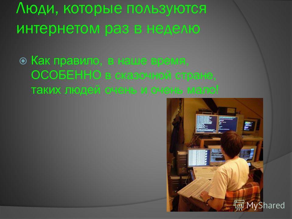 Люди, которые пользуются интернетом раз в неделю Как правило, в наше время, ОСОБЕННО в сказочной стране, таких людей очень и очень мало!