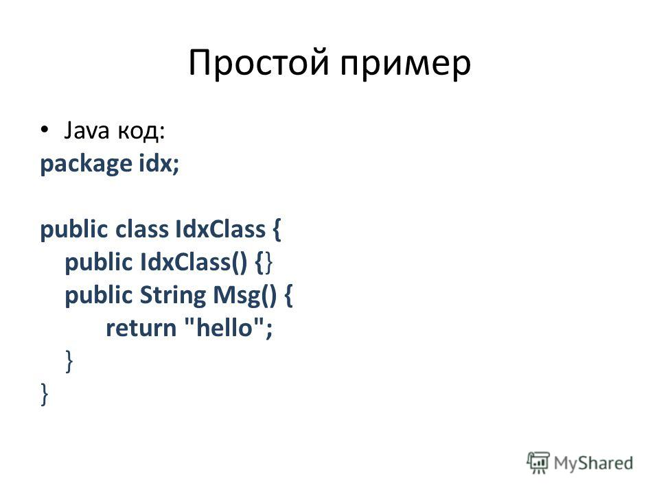 Простой пример Java код: package idx; public class IdxClass { public IdxClass() {} public String Msg() { return hello; }