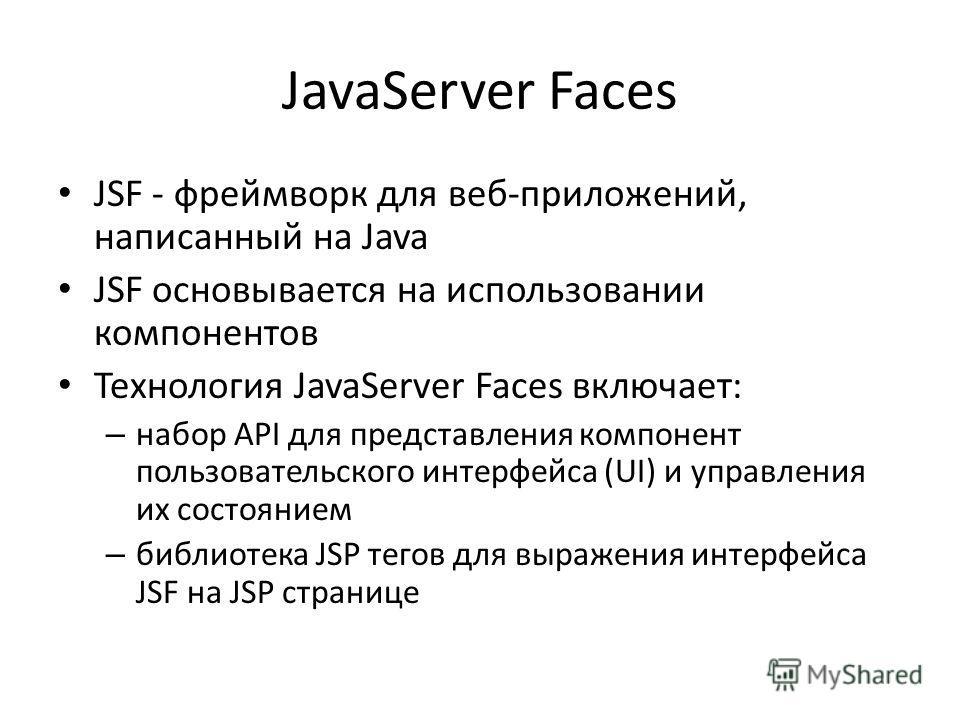 JavaServer Faces JSF - фреймворк для веб-приложений, написанный на Java JSF основывается на использовании компонентов Технология JavaServer Faces включает: – набор API для представления компонент пользовательского интерфейса (UI) и управления их сост