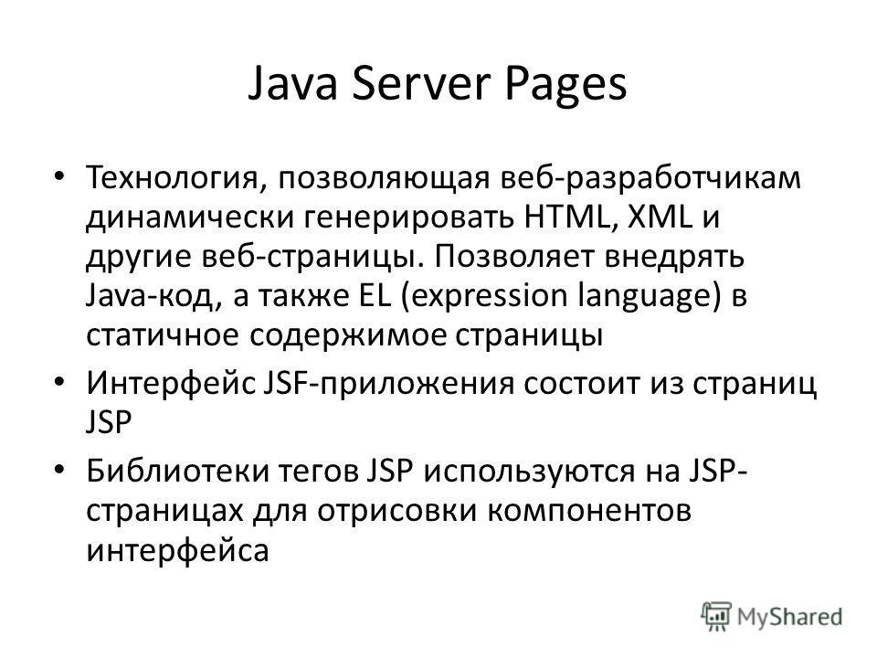 Java Server Pages Технология, позволяющая веб-разработчикам динамически генерировать HTML, XML и другие веб-страницы. Позволяет внедрять Java-код, а также EL (expression language) в статичное содержимое страницы Интерфейс JSF-приложения состоит из ст