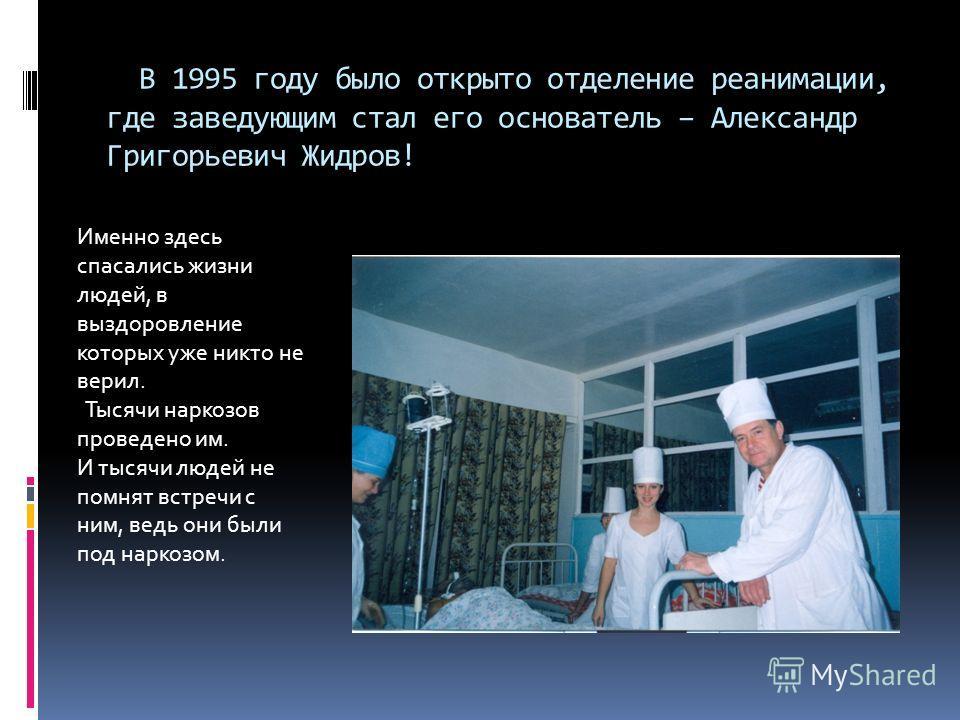 В 1995 году было открыто отделение реанимации, где заведующим стал его основатель – Александр Григорьевич Жидров! Именно здесь спасались жизни людей, в выздоровление которых уже никто не верил. Тысячи наркозов проведено им. И тысячи людей не помнят в