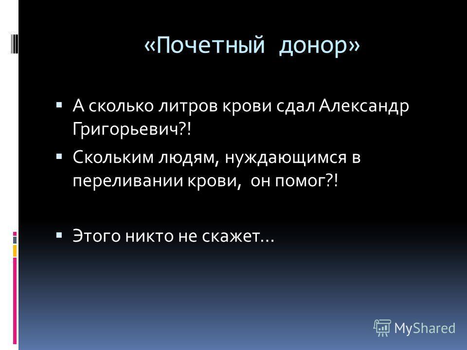 «Почетный донор» А сколько литров крови сдал Александр Григорьевич?! Скольким людям, нуждающимся в переливании крови, он помог?! Этого никто не скажет…