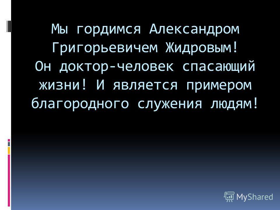 Мы гордимся Александром Григорьевичем Жидровым! Он доктор-человек спасающий жизни! И является примером благородного служения людям!