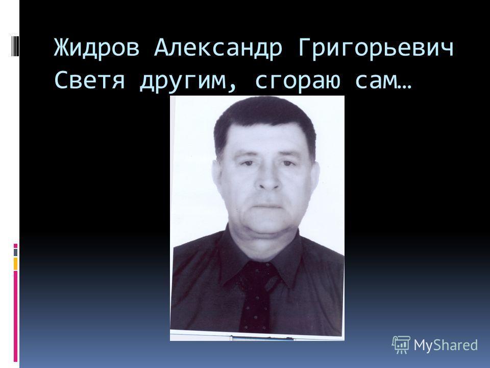 Жидров Александр Григорьевич Светя другим, сгораю сам…