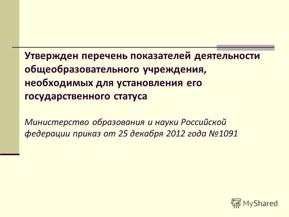 Утвержден перечень показателей деятельности общеобразовательного учреждения, необходимых для установления его государственного статуса Министерство образования и науки Российской федерации приказ от 25 декабря 2012 года 1091