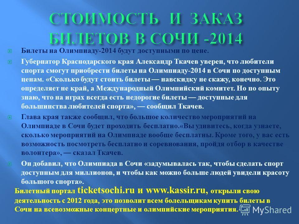 Билеты на Олимпиаду -2014 будут доступными по цене. Губернатор Краснодарского края Александр Ткачев уверен, что любители спорта смогут приобрести билеты на Олимпиаду -2014 в Сочи по доступным ценам. « Сколько будут стоить билеты навскидку не скажу, к