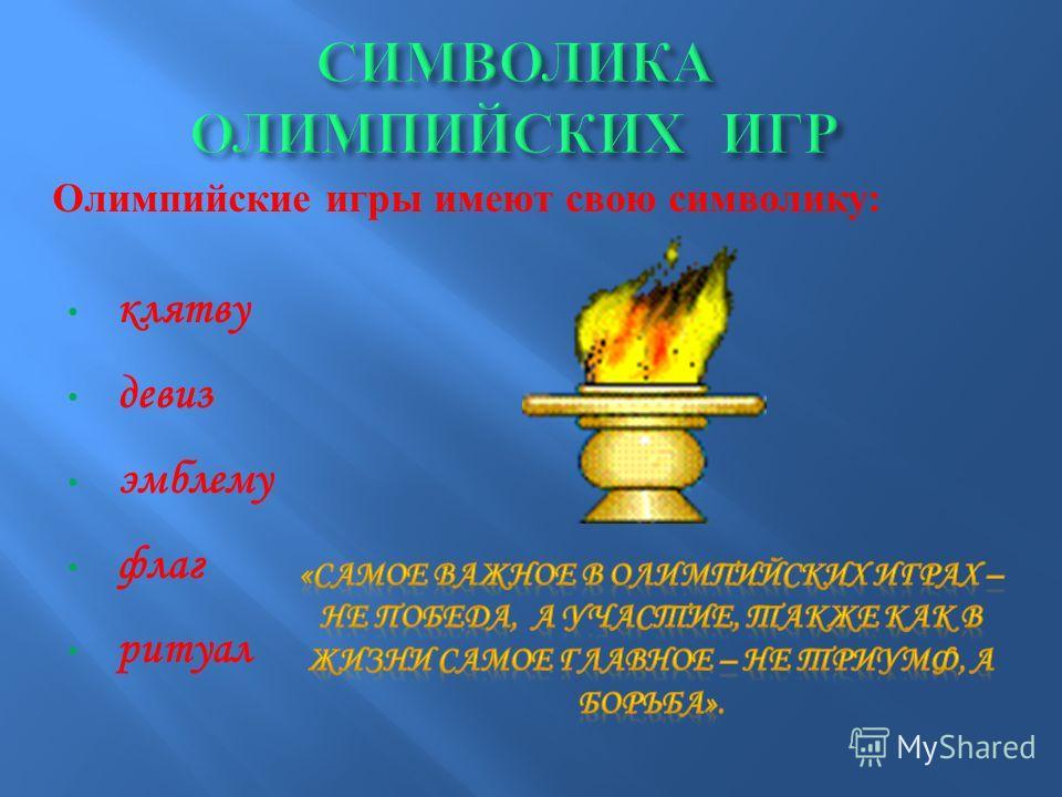 Олимпийские игры имеют свою символику : клятву девиз эмблему флаг ритуал