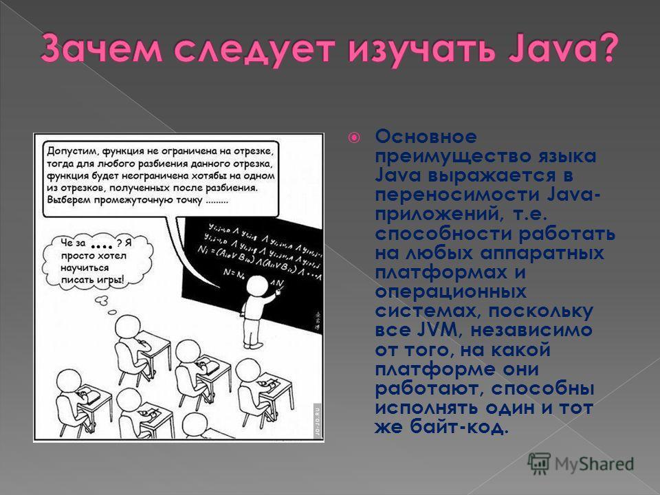 Основное преимущество языка Java выражается в переносимости Java- приложений, т.е. способности работать на любых аппаратных платформах и операционных системах, поскольку все JVM, независимо от того, на какой платформе они работают, способны исполнять
