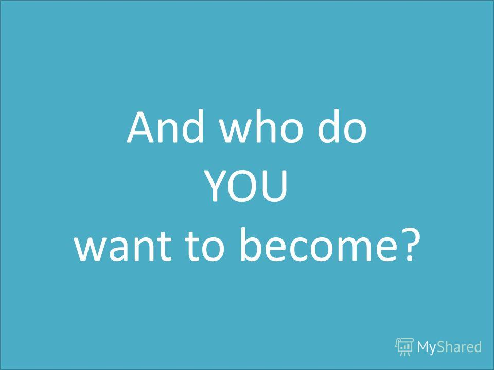 And who do YOU want to become?