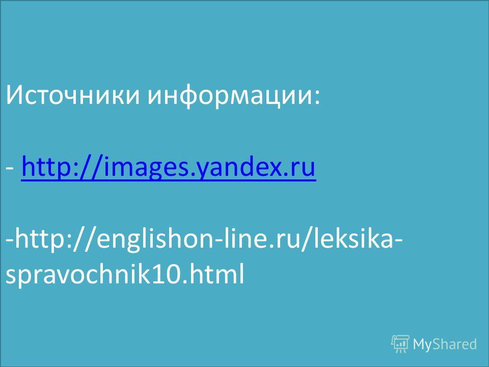 Источники информации: - http://images.yandex.ru -http://englishon-line.ru/leksika- spravochnik10.htmlhttp://images.yandex.ru