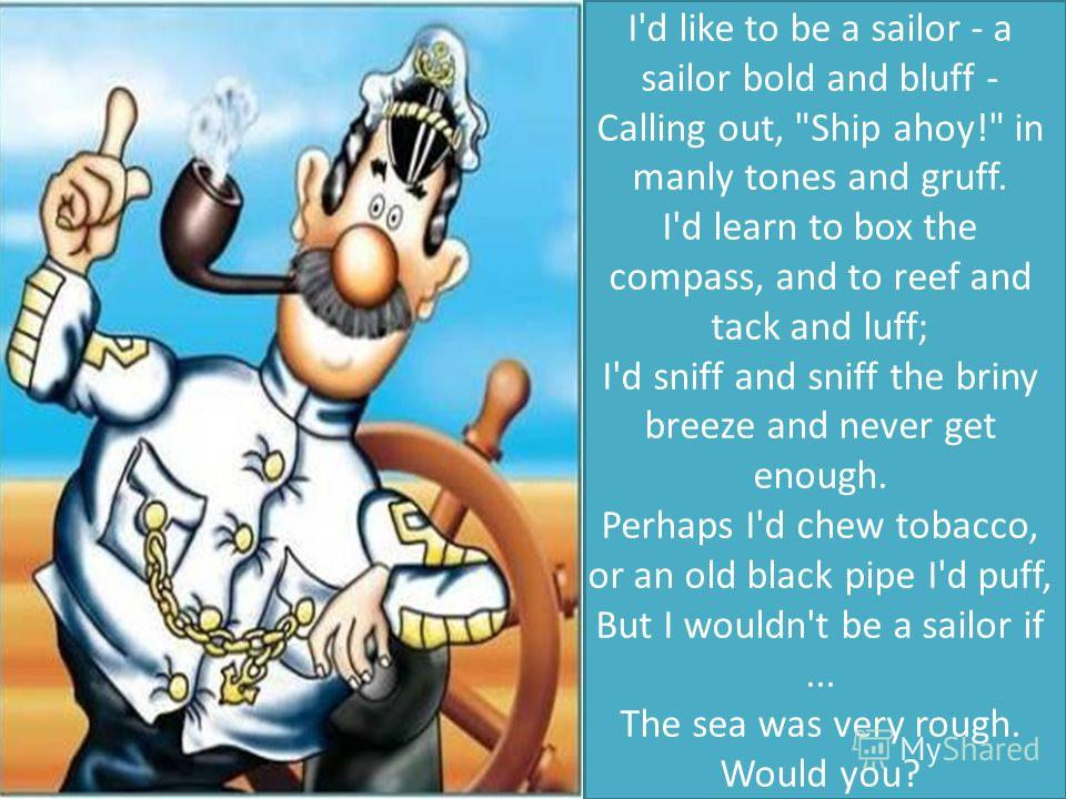 I'd like to be a sailor - a sailor bold and bluff - Calling out,