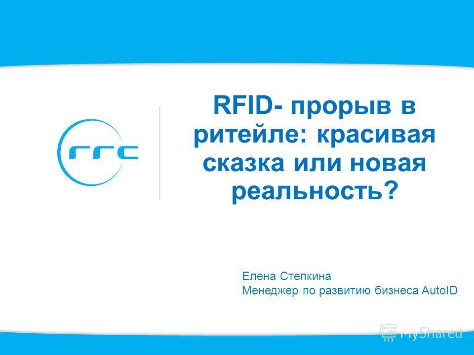 RFID- прорыв в ритейле: красивая сказка или новая реальность? Елена Степкина Менеджер по развитию бизнеса AutoID
