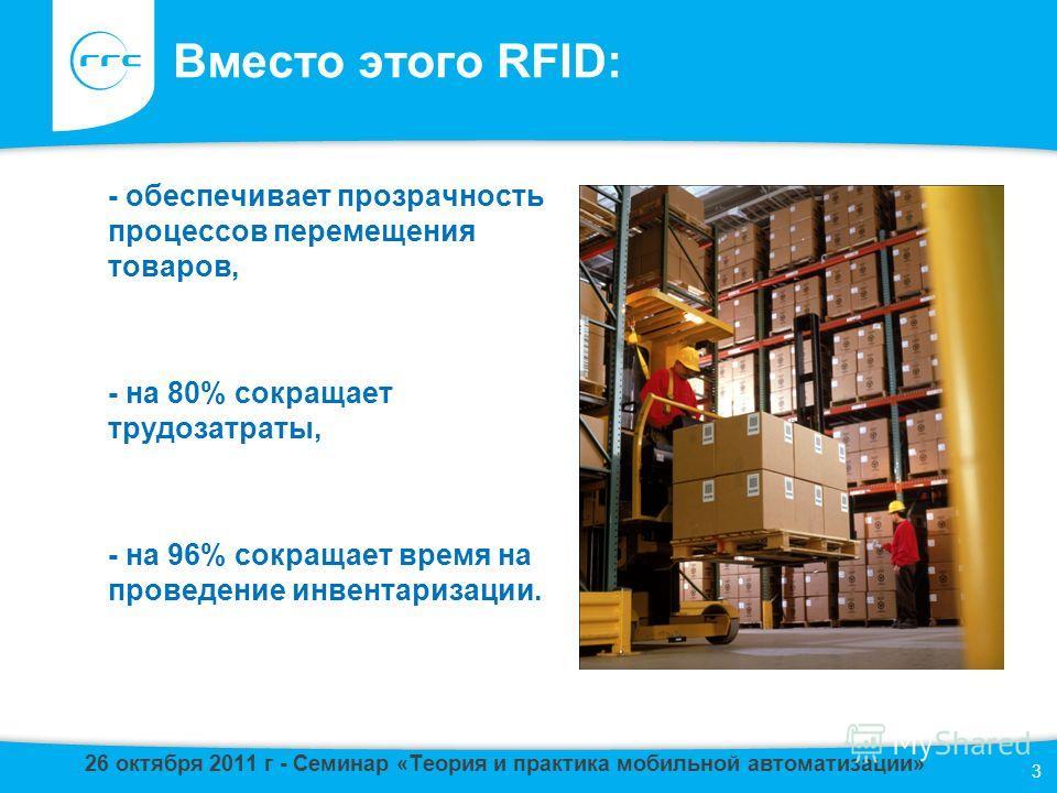 Вместо этого RFID: - обеспечивает прозрачность процессов перемещения товаров, - на 80% сокращает трудозатраты, - на 96% сокращает время на проведение инвентаризации. 3 26 октября 2011 г - Семинар «Теория и практика мобильной автоматизации»
