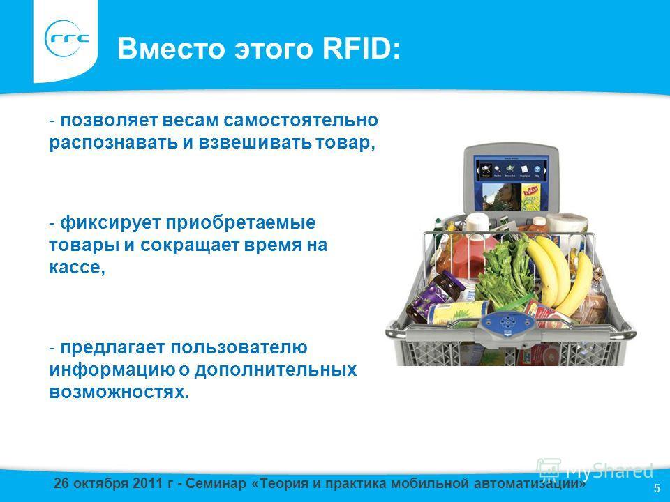 Вместо этого RFID: - позволяет весам самостоятельно распознавать и взвешивать товар, - фиксирует приобретаемые товары и сокращает время на кассе, - предлагает пользователю информацию о дополнительных возможностях. 5 26 октября 2011 г - Семинар «Теори