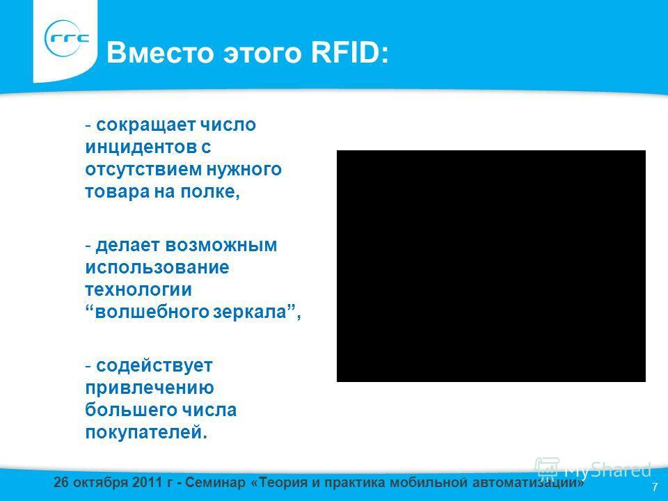 Вместо этого RFID: - сокращает число инцидентов с отсутствием нужного товара на полке, - делает возможным использование технологииволшебного зеркала, - содействует привлечению большего числа покупателей. 7 26 октября 2011 г - Семинар «Теория и практи