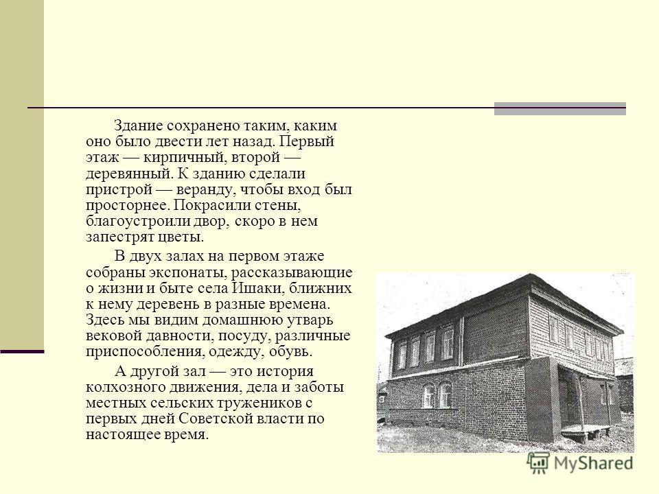 Ишакский музей В селе Ишаки Чебоксарского района на центральной усадьбе совхоза «Слава» торжественно открыт краеведческий музей. Небольшой, аккуратный двухэтажный дом, которому и суждено было стать музеем, смотрится сейчас как новенький. Это так о не