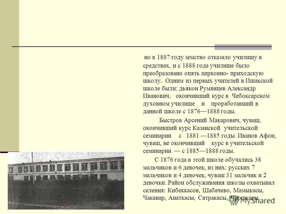 Из истории Ишакской школы После реформы 60-х годов XIX века некоторую роль в развитии школьной сети в Чувашии сыграли земства. В чувашских сластях Козьмодемьяиского уезда до 1861 года было всего четыре (4) школы, а с 1861 по 1871 год в этом уезде был