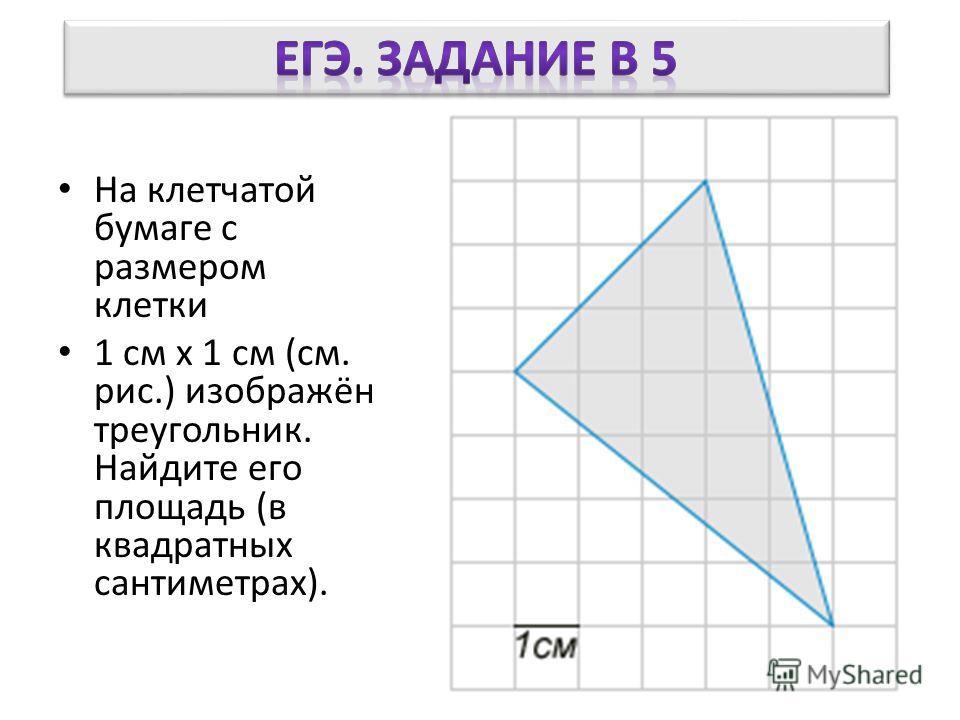 На клетчатой бумаге с размером клетки 1 см х 1 см (см. рис.) изображён треугольник. Найдите его площадь (в квадратных сантиметрах).