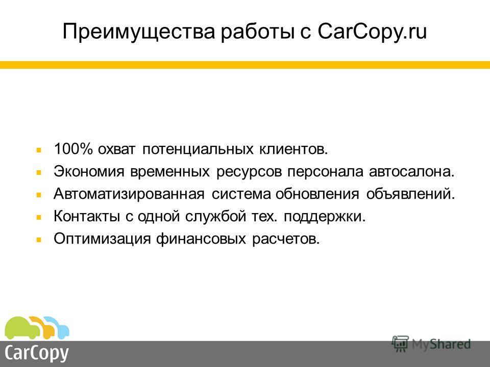 Преимущества работы с CarCopy.ru 100% охват потенциальных клиентов. Экономия временных ресурсов персонала автосалона. Автоматизированная система обновления объявлений. Контакты с одной службой тех. поддержки. Оптимизация финансовых расчетов.