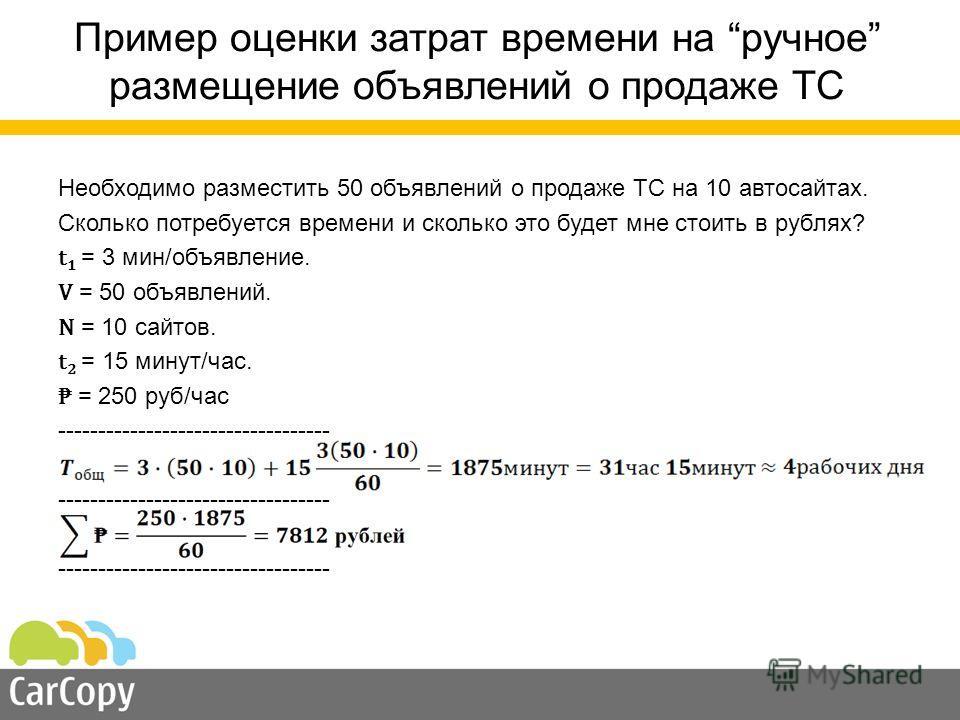 Пример оценки затрат времени на ручное размещение объявлений о продаже ТС Необходимо разместить 50 объявлений о продаже ТС на 10 автосайтах. Сколько потребуется времени и сколько это будет мне стоить в рублях? t 1 = 3 мин/объявление. V = 50 объявлени