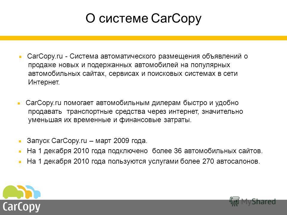 О системе CarCopy CarCopy.ru - Система автоматического размещения объявлений о продаже новых и подержанных автомобилей на популярных автомобильных сайтах, сервисах и поисковых системах в сети Интернет. CarCopy.ru помогает автомобильным дилерам быстро