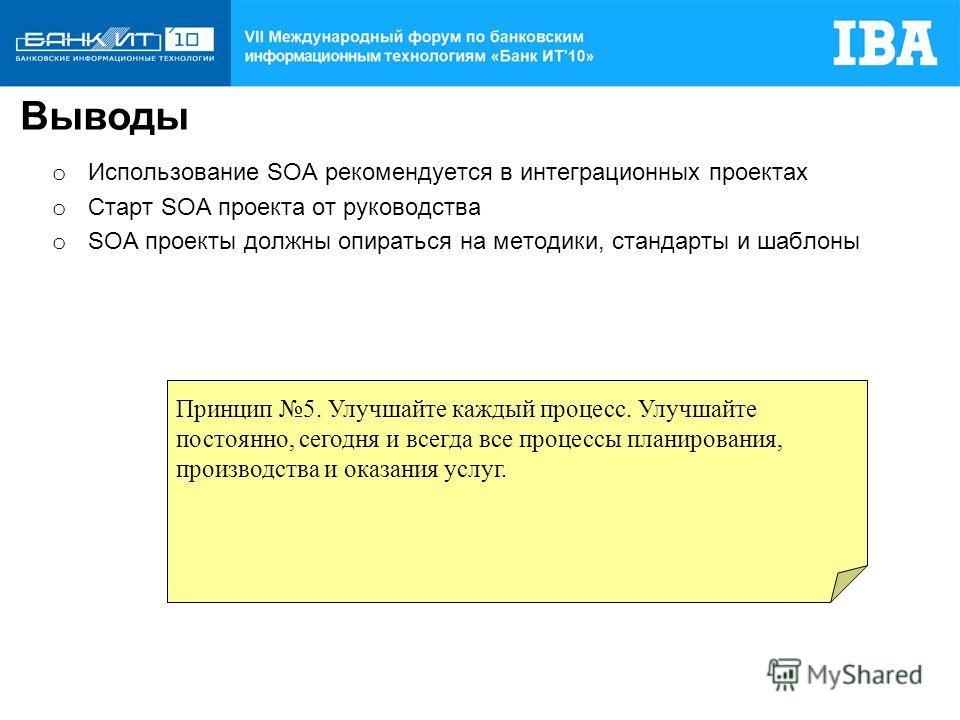 o Использование SOA рекомендуется в интеграционных проектах o Cтарт SOA проекта от руководства o SOA проекты должны опираться на методики, стандарты и шаблоны Выводы Принцип 5. Улучшайте каждый процесс. Улучшайте постоянно, сегодня и всегда все проце
