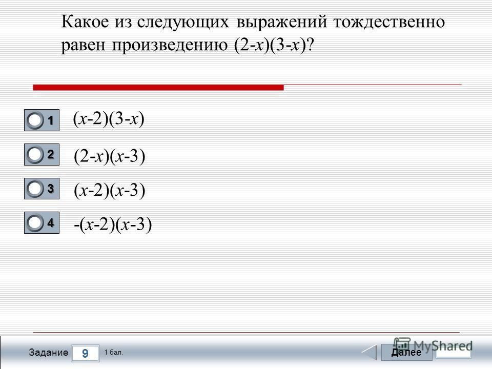 Далее 9 Задание 1 бал. 1111 2222 3333 4444 Какое из следующих выражений тождественно равен произведению (2-х)(3-х)? (х-2)(3-х) (2-х)(х-3) (х-2)(х-3) -(х-2)(х-3)
