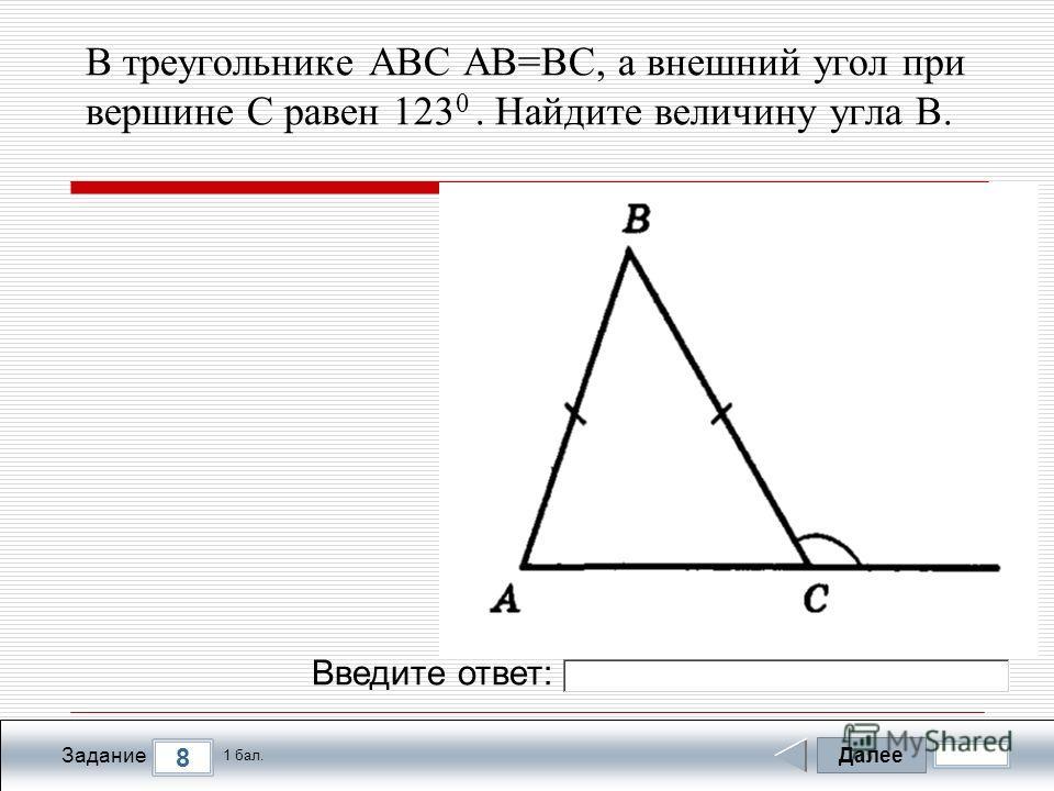 Далее 8 Задание 1 бал. Введите ответ: В треугольнике ABC AB=BC, а внешний угол при вершине C равен 123 0. Найдите величину угла B.