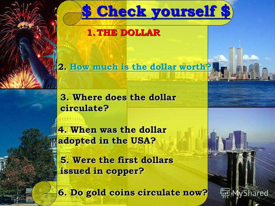 2. How much is the dollar worth? How much is the dollar worth?How much is the dollar worth? 1.THE DOLLAR 3. Where does the dollar circulate? 4. When was the dollar adopted in the USA? 5. Were the first dollars issued in copper? 6. Do gold coins circu