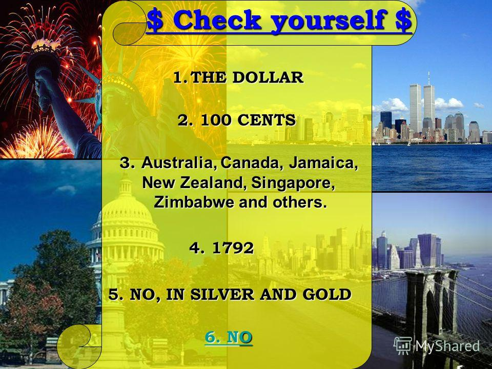 5. NO, IN SILVER AND GOLD 6. N6. NO 6. N 4. 1792 3. Australia, Canada, Jamaica, New Zealand, Singapore, Zimbabwe and others. 2. 100 CENTS 1.THE DOLLAR $ Check yourself $