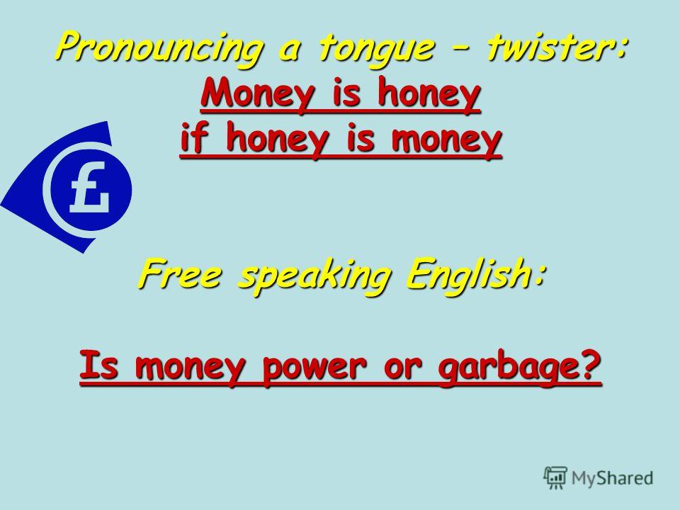 Pronouncing a tongue – twister: Money is honey if honey is money Free speaking English: Is money power or garbage?
