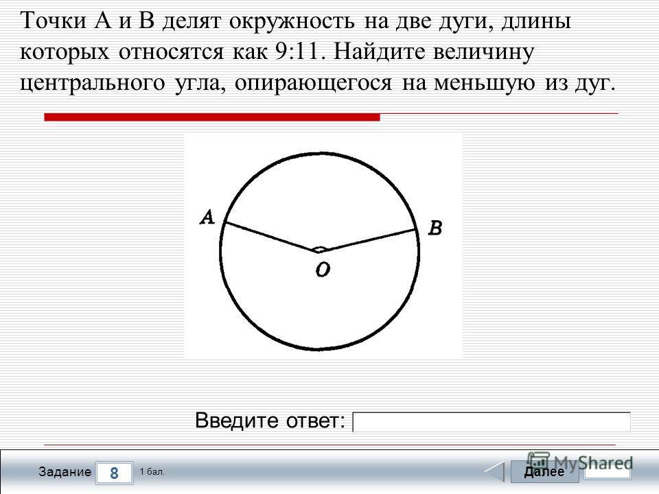 Далее 8 Задание 1 бал. Введите ответ: Точки А и В делят окружность на две дуги, длины которых относятся как 9:11. Найдите величину центрального угла, опирающегося на меньшую из дуг.