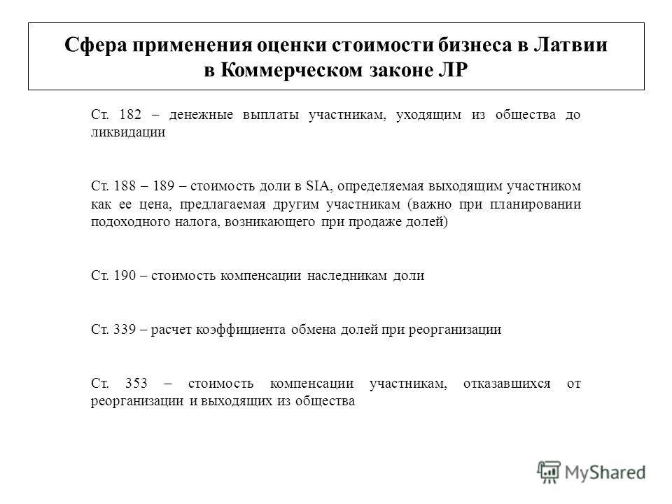 Сфера применения оценки стоимости бизнеса в Латвии в Коммерческом законе ЛР Ст. 182 – денежные выплаты участникам, уходящим из общества до ликвидации Ст. 188 – 189 – стоимость доли в SIA, определяемая выходящим участником как ее цена, предлагаемая др