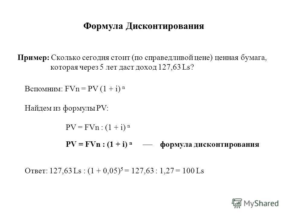 Формула Дисконтирования Пример: Сколько сегодня стоит (по справедливой цене) ценная бумага, которая через 5 лет даст доход 127,63 Ls? Вспомним: FVn = PV (1 + i) Найдем из формулы PV: PV = FVn : (1 + i) формула дисконтирования Ответ: 127,63 Ls : (1 +
