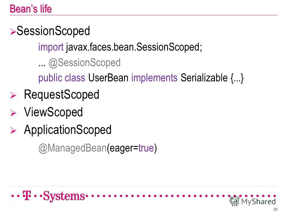 Beans life SessionScoped import javax.faces.bean.SessionScoped;... @SessionScoped public class UserBean implements Serializable {...} RequestScoped ViewScoped ApplicationScoped @ManagedBean(eager=true) 20