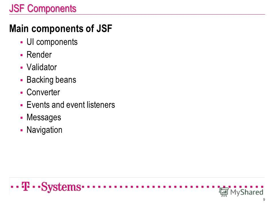 JSF Components Main components of JSF UI components Render Validator Backing beans Converter Events and event listeners Messages Navigation 9