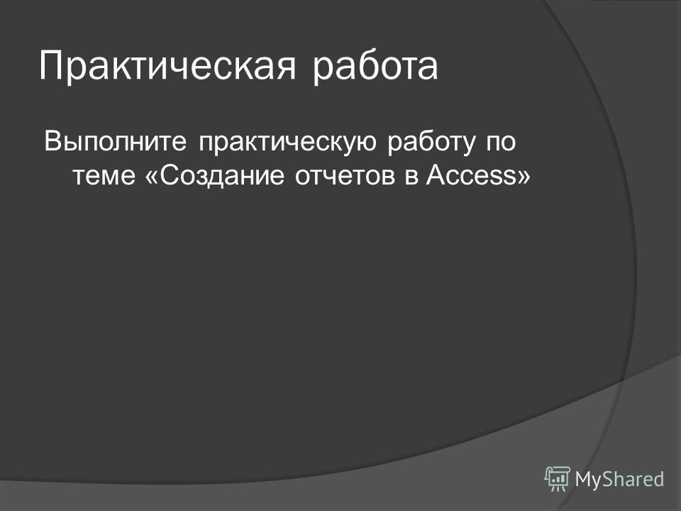 Практическая работа Выполните практическую работу по теме «Создание отчетов в Access»