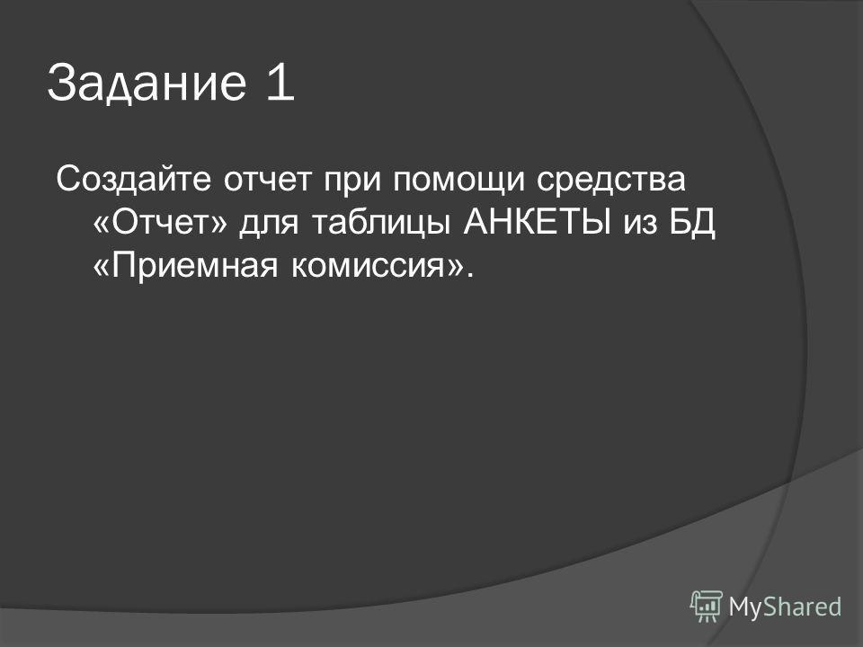 Задание 1 Создайте отчет при помощи средства «Отчет» для таблицы АНКЕТЫ из БД «Приемная комиссия».
