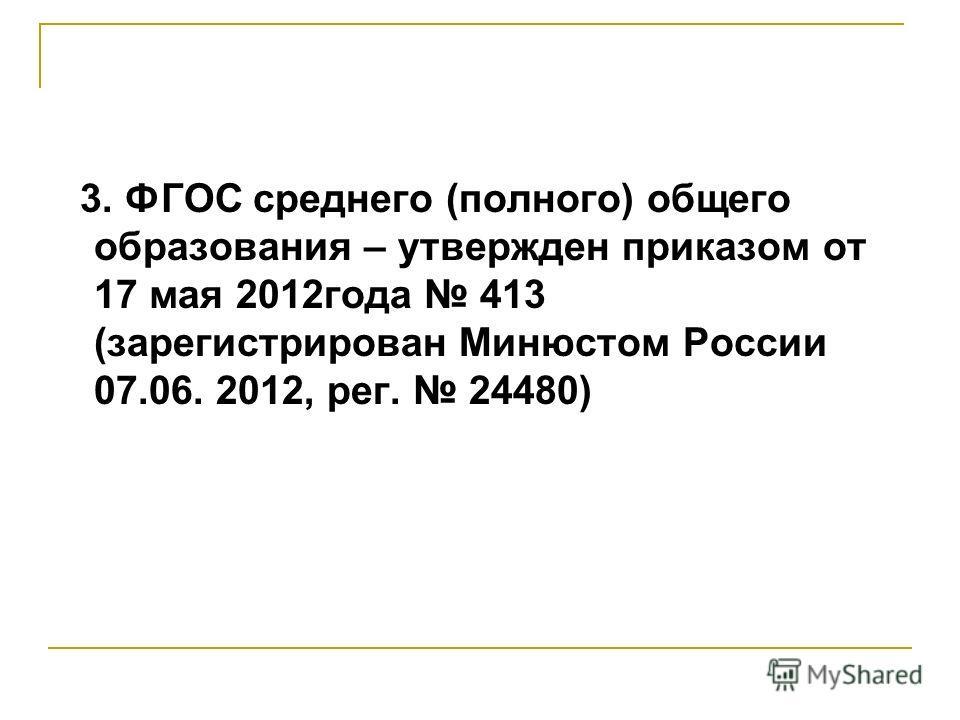 3. ФГОС среднего (полного) общего образования – утвержден приказом от 17 мая 2012года 413 (зарегистрирован Минюстом России 07.06. 2012, рег. 24480)