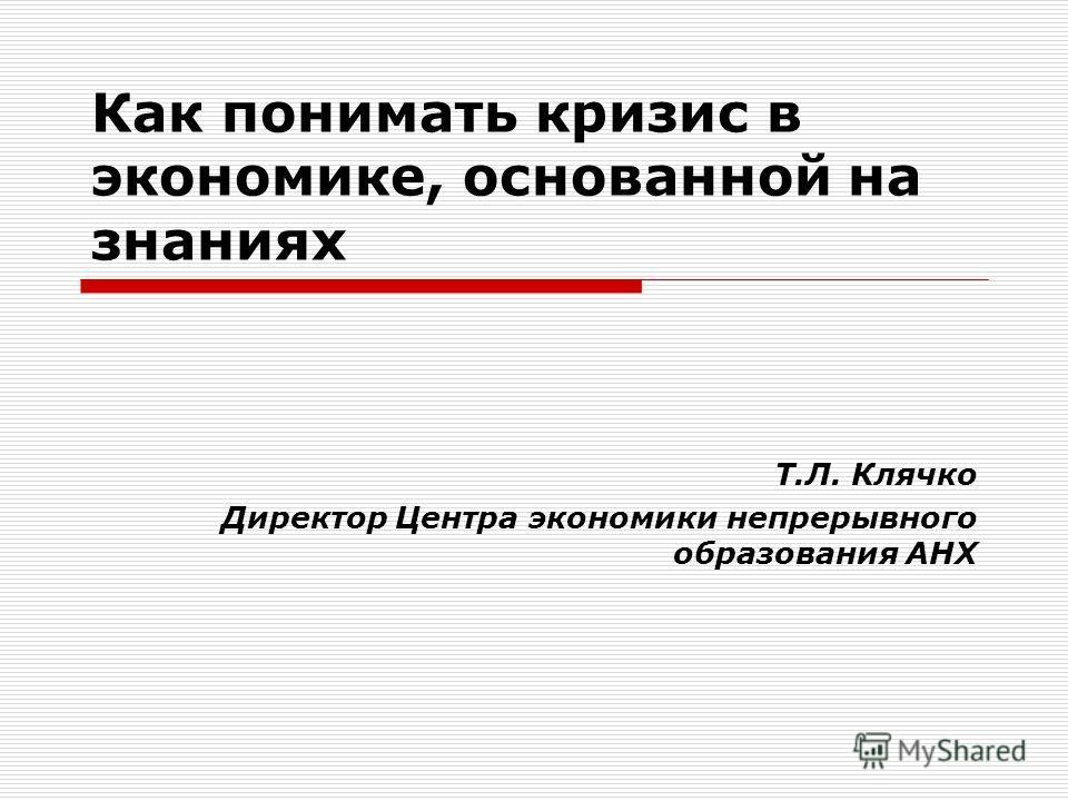 Как понимать кризис в экономике, основанной на знаниях Т.Л. Клячко Директор Центра экономики непрерывного образования АНХ