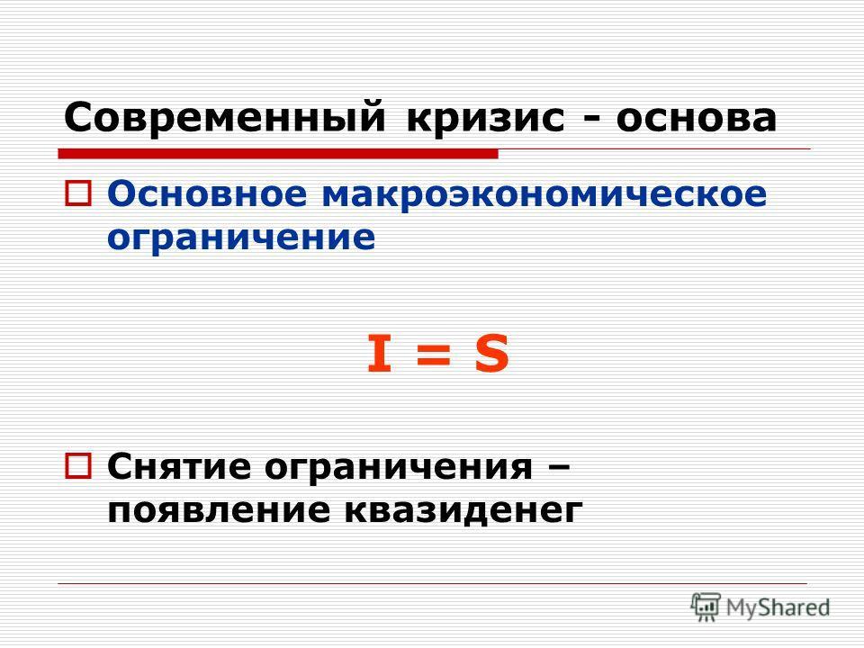 Современный кризис - основа Основное макроэкономическое ограничение I = S Снятие ограничения – появление квазиденег