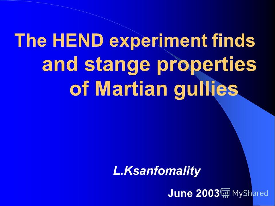 L.Ksanfomality June 2003 The HEND experiment finds and stange properties of Martian gullies