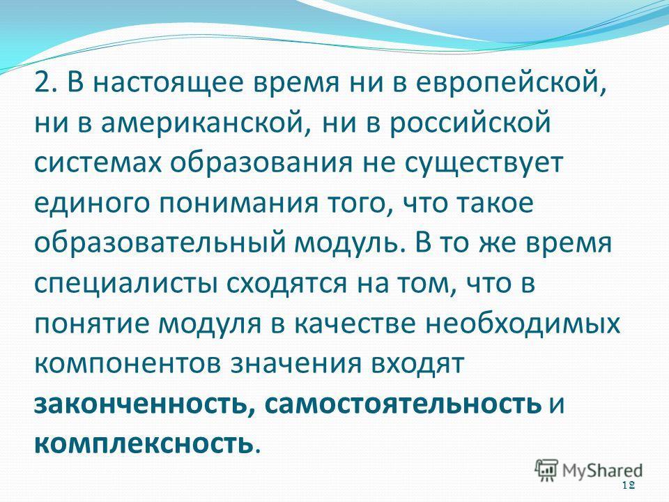 2. В настоящее время ни в европейской, ни в американской, ни в российской системах образования не существует единого понимания того, что такое образовательный модуль. В то же время специалисты сходятся на том, что в понятие модуля в качестве необходи